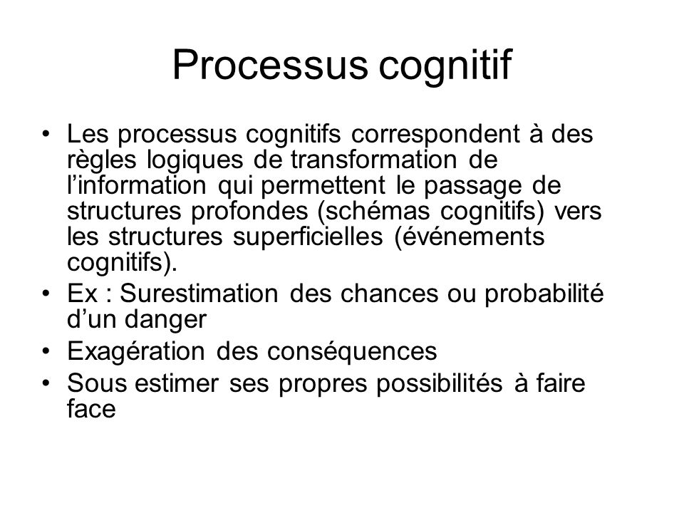 Processus cognitif Les processus cognitifs correspondent à des règles logiques de transformation de linformation qui permettent le passage de structures profondes (schémas cognitifs) vers les structures superficielles (événements cognitifs).