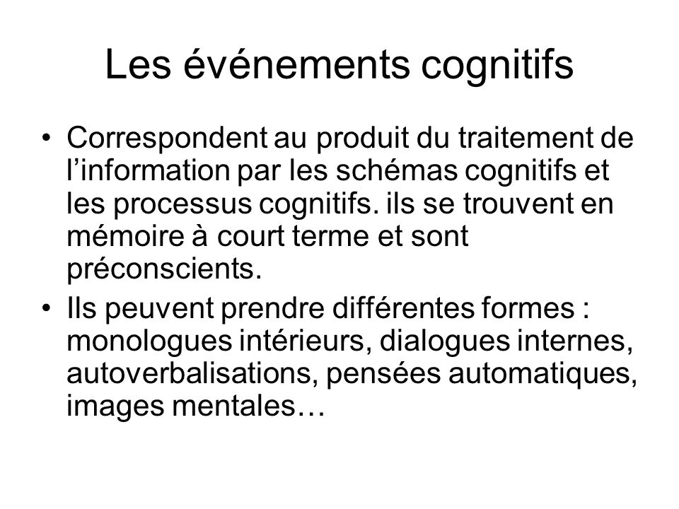 Les événements cognitifs Correspondent au produit du traitement de linformation par les schémas cognitifs et les processus cognitifs. ils se trouvent