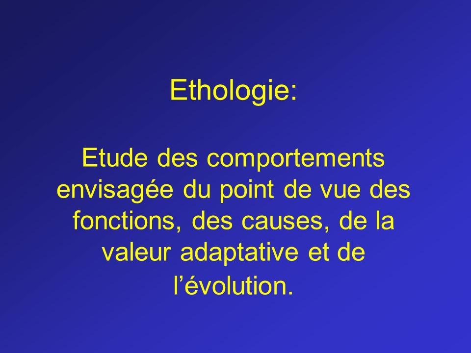 Ethologie: Etude des comportements envisagée du point de vue des fonctions, des causes, de la valeur adaptative et de lévolution.