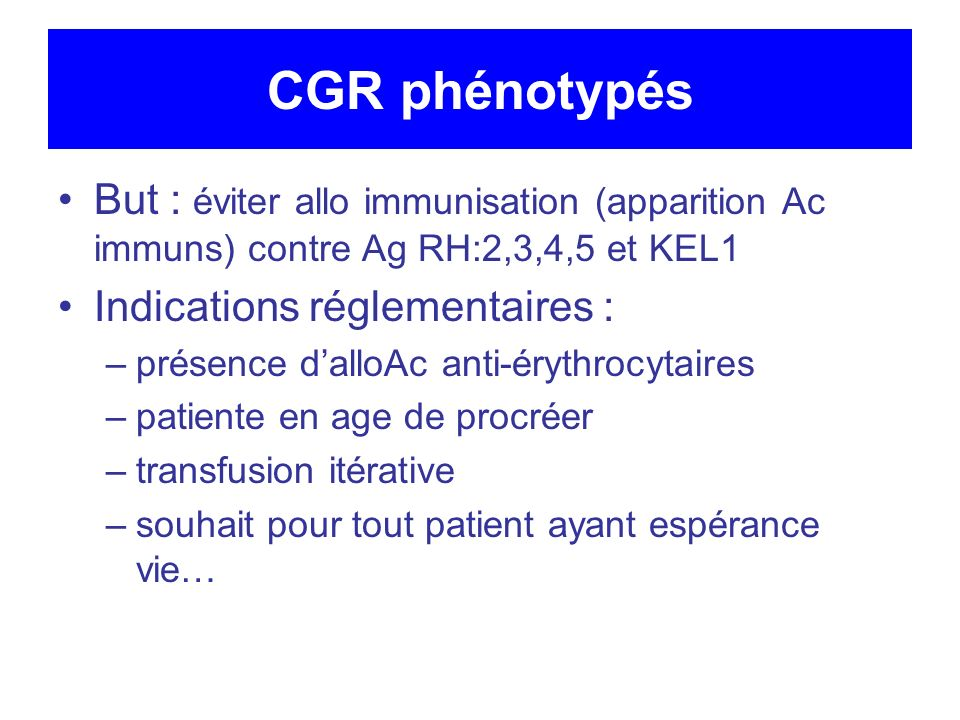 CGR phénotypés But : éviter allo immunisation (apparition Ac immuns) contre Ag RH:2,3,4,5 et KEL1 Indications réglementaires : –présence dalloAc anti-