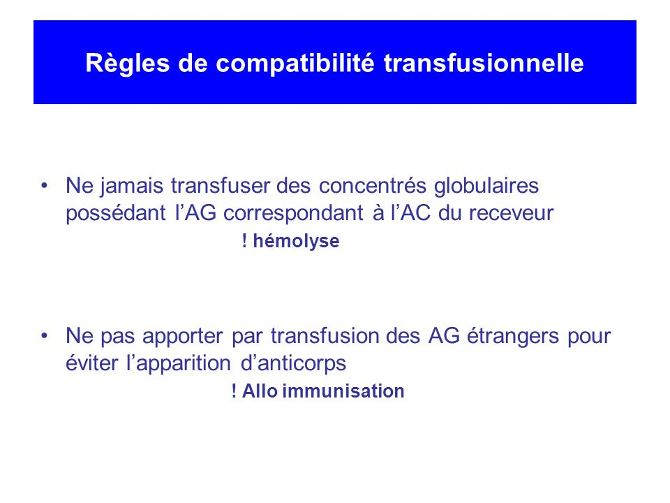 Règles de compatibilité transfusionnelle Ne jamais transfuser des concentrés globulaires possédant lAG correspondant à lAC du receveur .