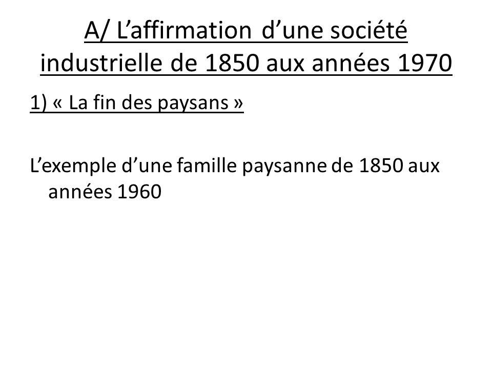 A/ Laffirmation dune société industrielle de 1850 aux années 1970 1) « La fin des paysans » Lexemple dune famille paysanne de 1850 aux années 1960