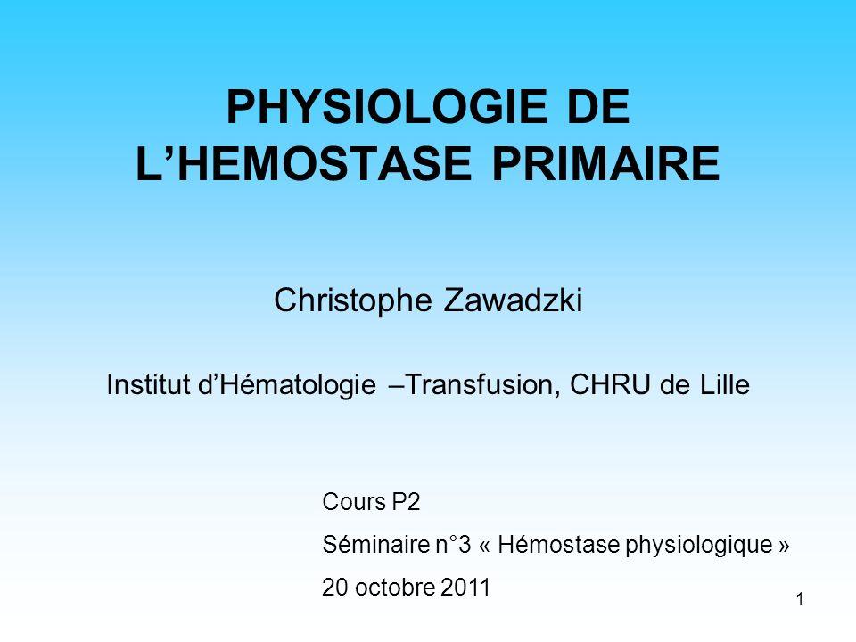 1 PHYSIOLOGIE DE LHEMOSTASE PRIMAIRE Christophe Zawadzki Institut dHématologie –Transfusion, CHRU de Lille Cours P2 Séminaire n°3 « Hémostase physiolo