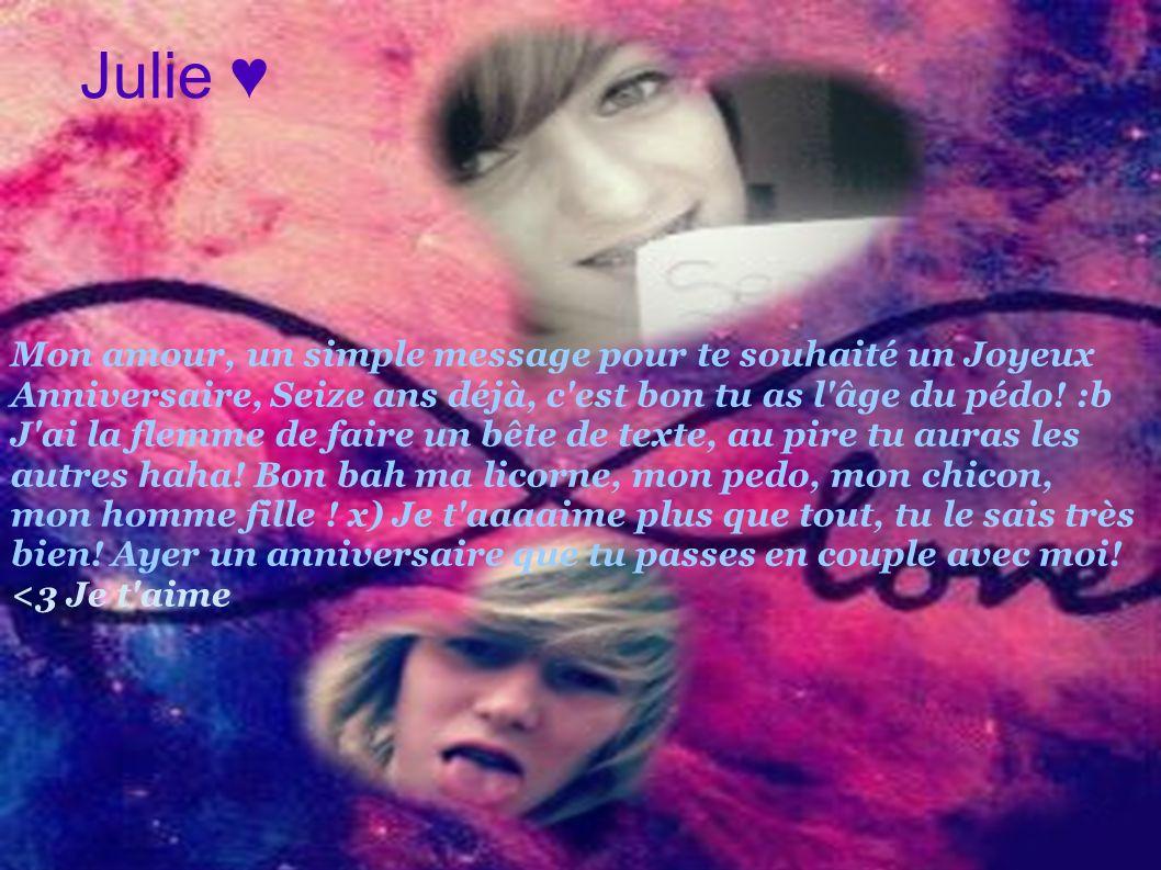 Julie Mon amour, un simple message pour te souhaité un Joyeux Anniversaire, Seize ans déjà, c'est bon tu as l'âge du pédo! :b J'ai la flemme de faire