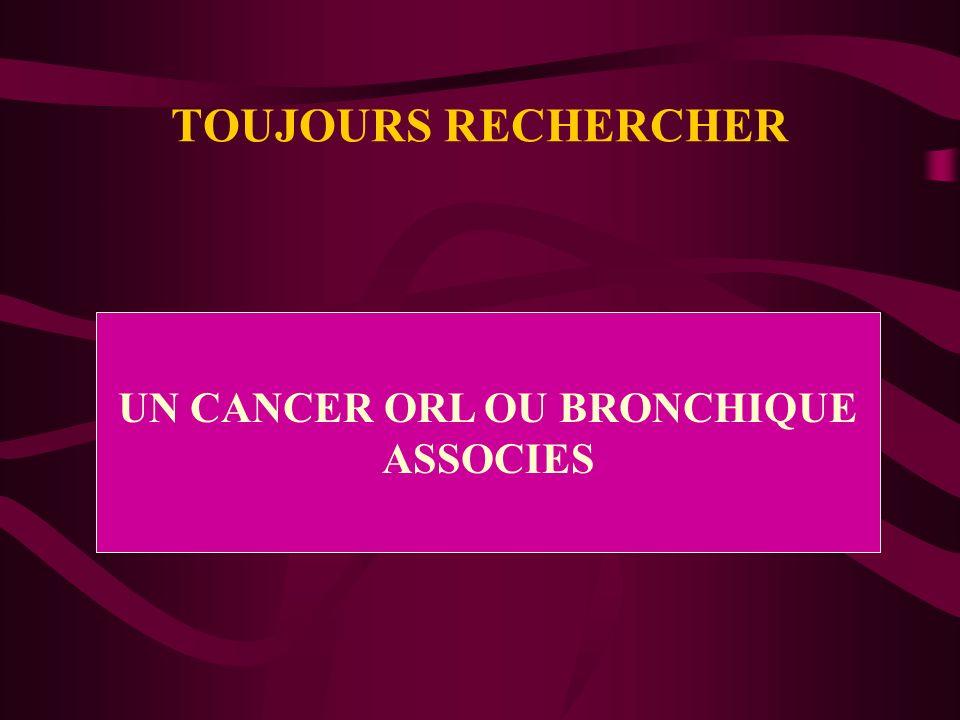 TOUJOURS RECHERCHER UN CANCER ORL OU BRONCHIQUE ASSOCIES