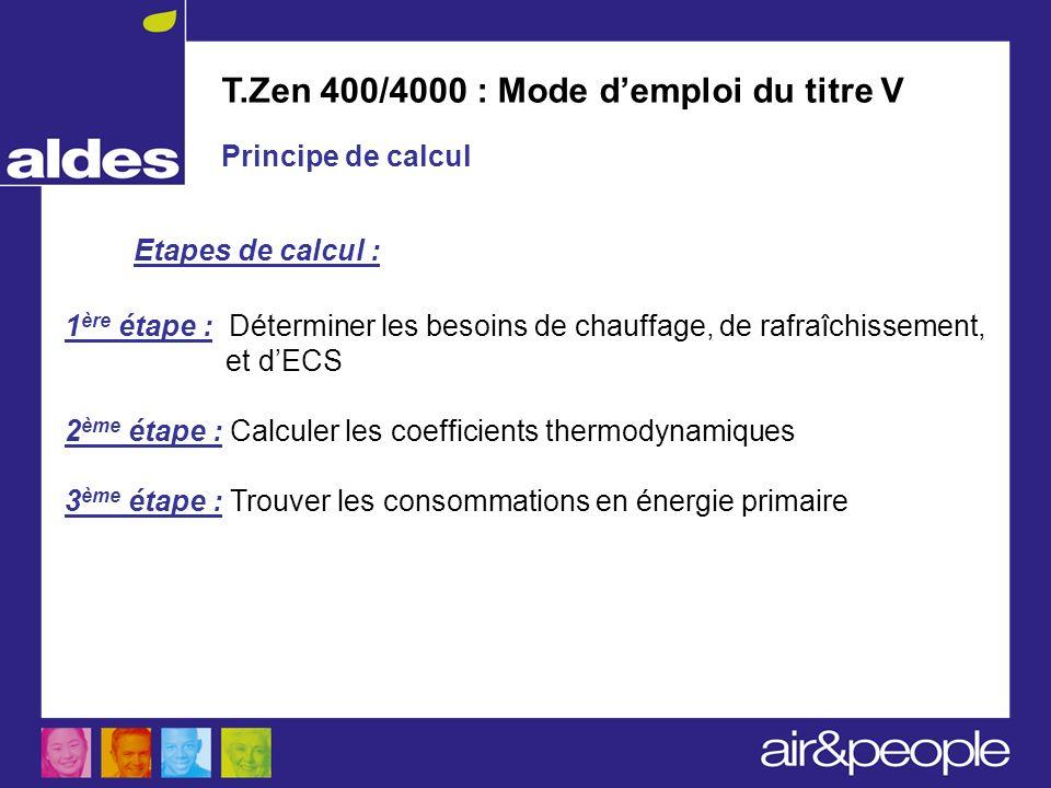 T.Zen 400/4000 : Mode demploi du titre V Principe de calcul 1 ère étape : Déterminer les besoins de chauffage, de rafraîchissement, et dECS 2 ème étap