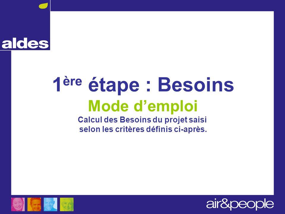 1 ère étape : Besoins Mode demploi Calcul des Besoins du projet saisi selon les critères définis ci-après.