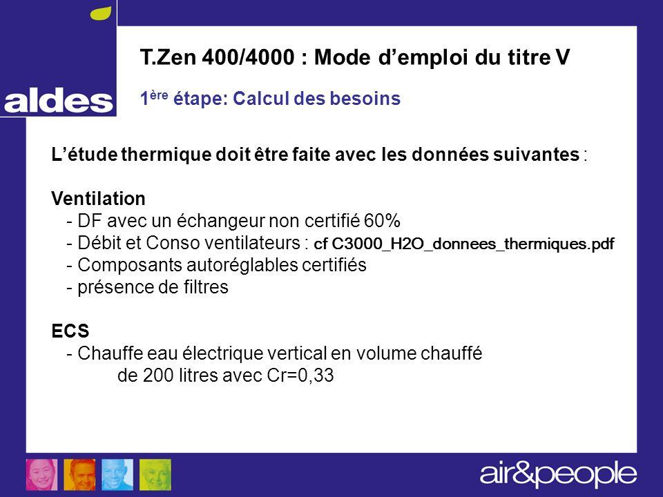 T.Zen 400/4000 : Mode demploi du titre V 1 ère étape: Calcul des besoins Létude thermique doit être faite avec les données suivantes : Ventilation - D