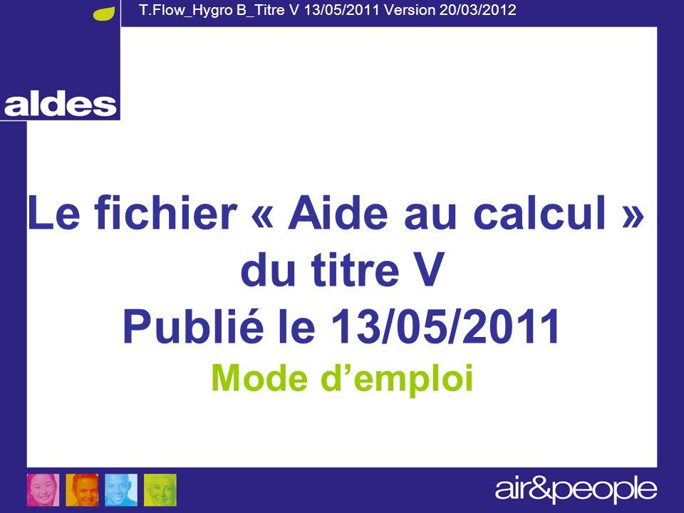 T.Flow_Hygro B_Titre V 13/05/2011 Version 20/03/2012 Le fichier « Aide au calcul » du titre V Publié le 13/05/2011 Mode demploi
