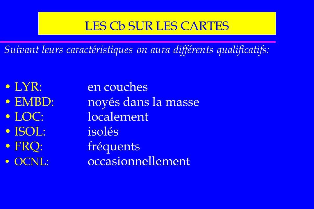LES Cb SUR LES CARTES Suivant leurs caractéristiques on aura différents qualificatifs: LYR:en couches EMBD:noyés dans la masse LOC:localement ISOL:iso