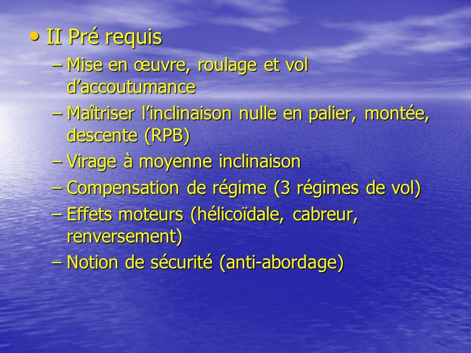 II Pré requis II Pré requis –Mise en œuvre, roulage et vol daccoutumance –Maîtriser linclinaison nulle en palier, montée, descente (RPB) –Virage à moy
