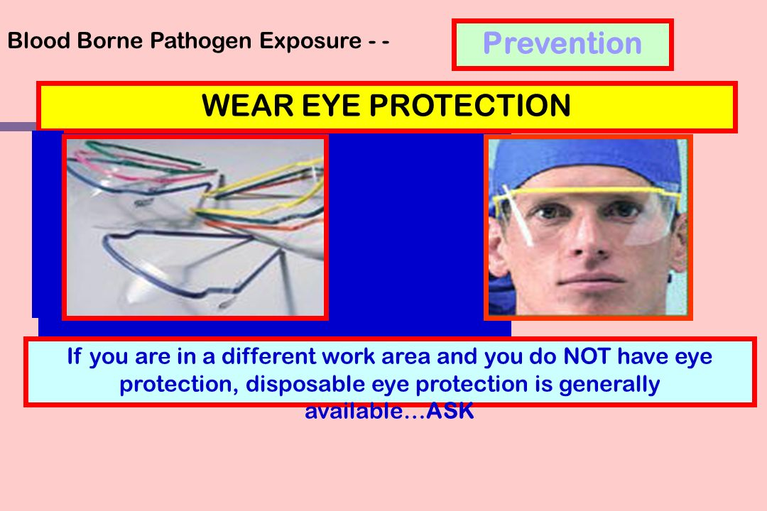 Blood Borne Pathogen Exposure - - If you are in a different work area and you do NOT have eye protection, disposable eye protection is generally available…ASK WEAR EYE PROTECTION Prevention
