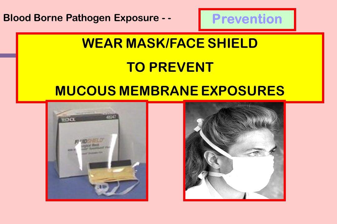 Blood Borne Pathogen Exposure - - WEAR MASK/FACE SHIELD TO PREVENT MUCOUS MEMBRANE EXPOSURES Prevention