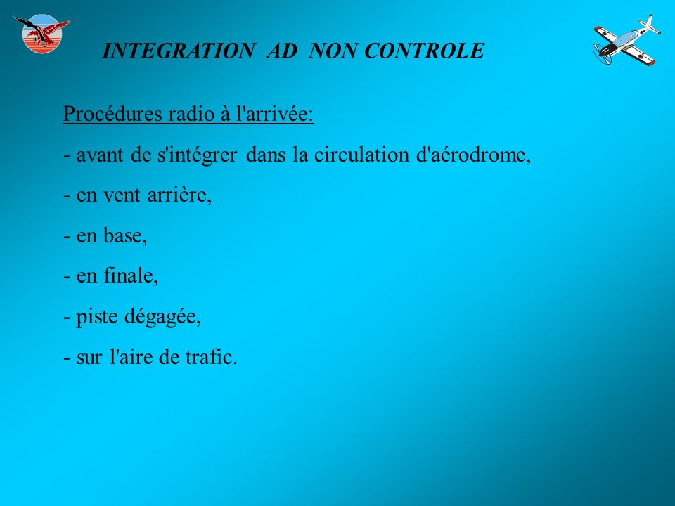 Procédures radio à l'arrivée: - avant de s'intégrer dans la circulation d'aérodrome, - en vent arrière, - en base, - en finale, - piste dégagée, - sur
