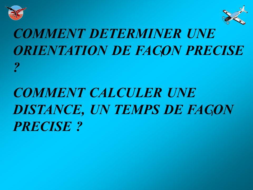 COMMENT DETERMINER UNE ORIENTATION DE FACON PRECISE ? COMMENT CALCULER UNE DISTANCE, UN TEMPS DE FACON PRECISE ?