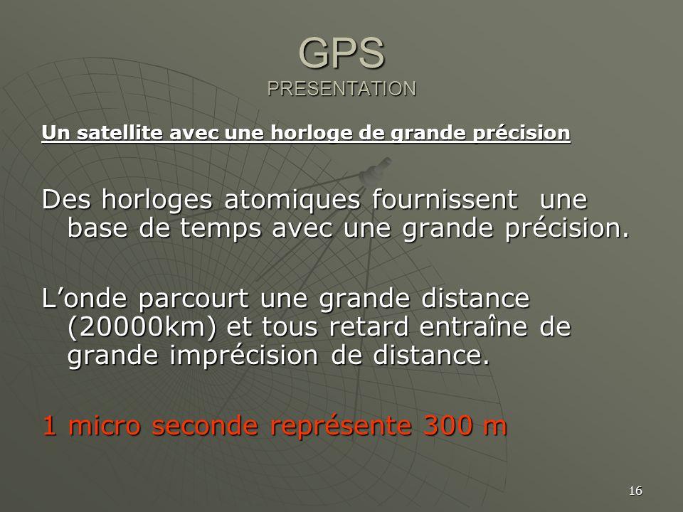 16 GPS PRESENTATION Un satellite avec une horloge de grande précision Des horloges atomiques fournissent une base de temps avec une grande précision.