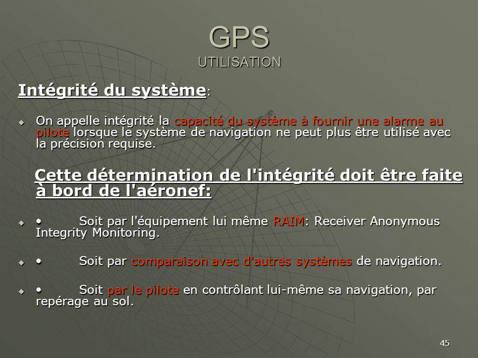 45 GPS UTILISATION Intégrité du système : On appelle intégrité la capacité du système à fournir une alarme au pilote lorsque le système de navigation