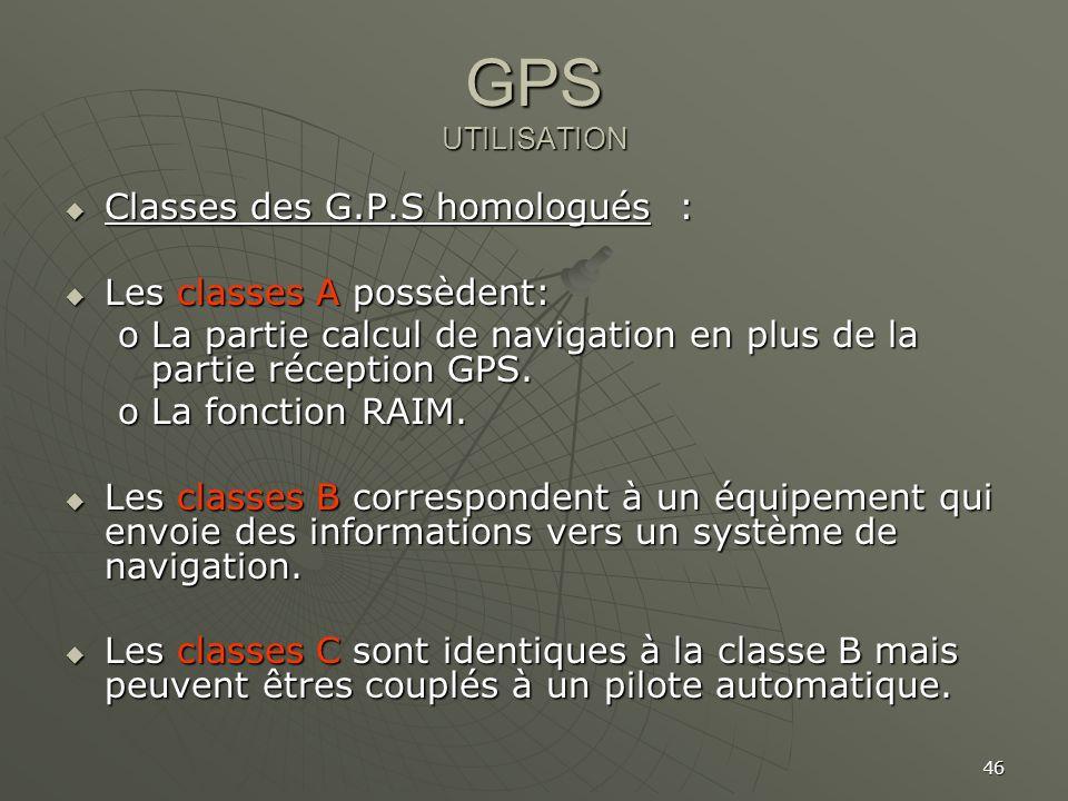 46 GPS UTILISATION Classes des G.P.S homologués : Classes des G.P.S homologués : Les classes A possèdent: Les classes A possèdent: oLa partie calcul d