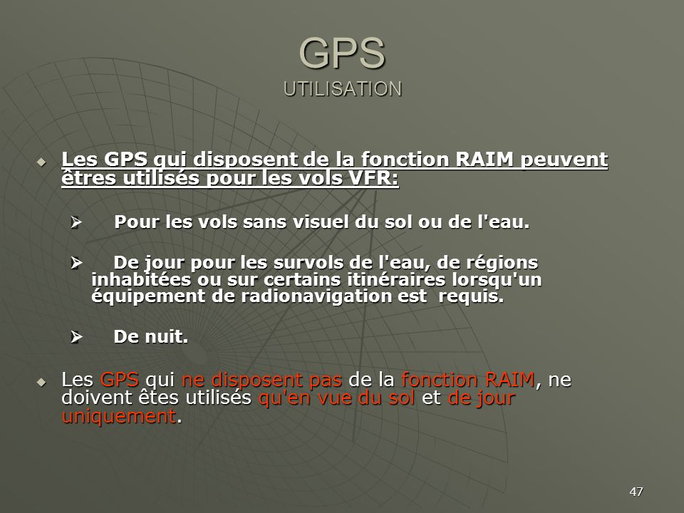 47 GPS UTILISATION Les GPS qui disposent de la fonction RAIM peuvent êtres utilisés pour les vols VFR: Les GPS qui disposent de la fonction RAIM peuve