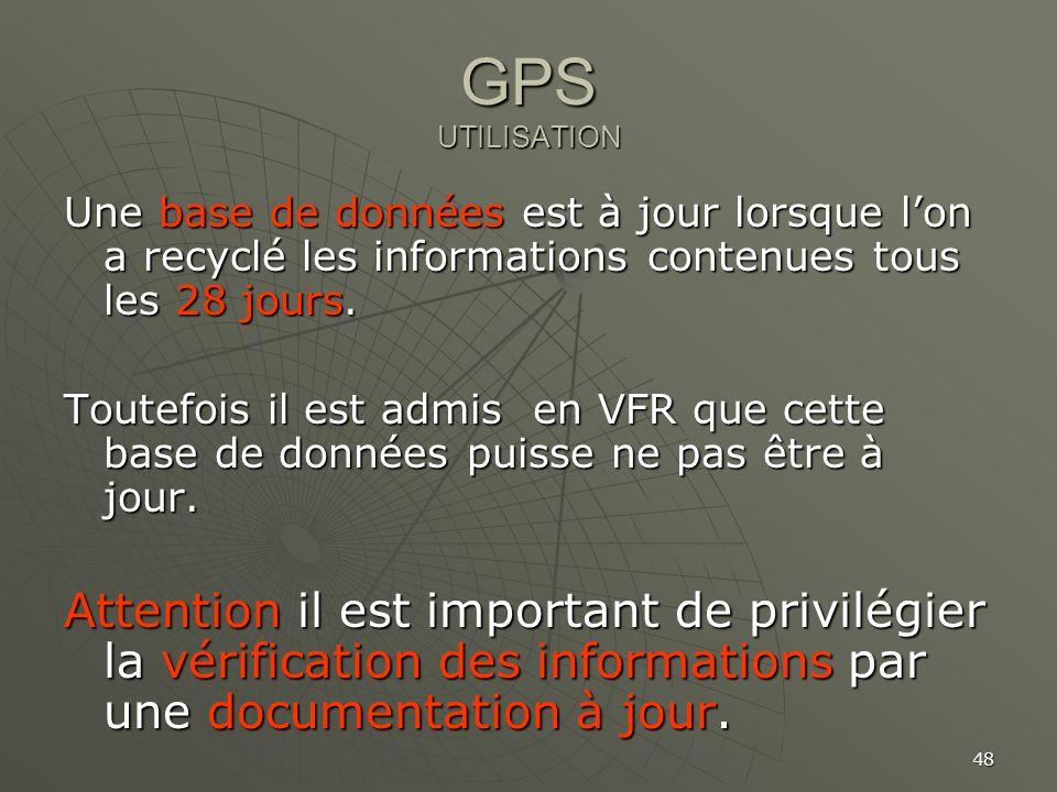 48 GPS UTILISATION Une base de données est à jour lorsque lon a recyclé les informations contenues tous les 28 jours. Toutefois il est admis en VFR qu