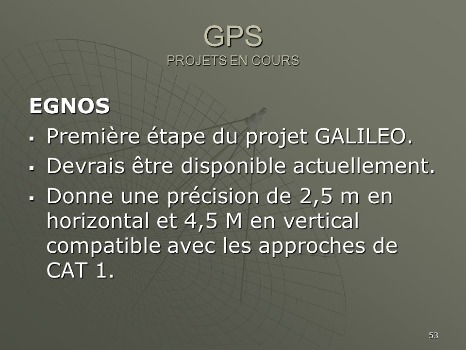 53 GPS PROJETS EN COURS EGNOS Première étape du projet GALILEO. Première étape du projet GALILEO. Devrais être disponible actuellement. Devrais être d
