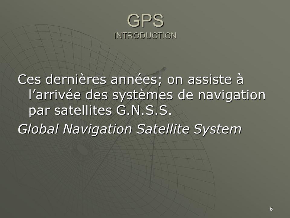 6 GPS INTRODUCTION Ces dernières années; on assiste à larrivée des systèmes de navigation par satellites G.N.S.S. Global Navigation Satellite System