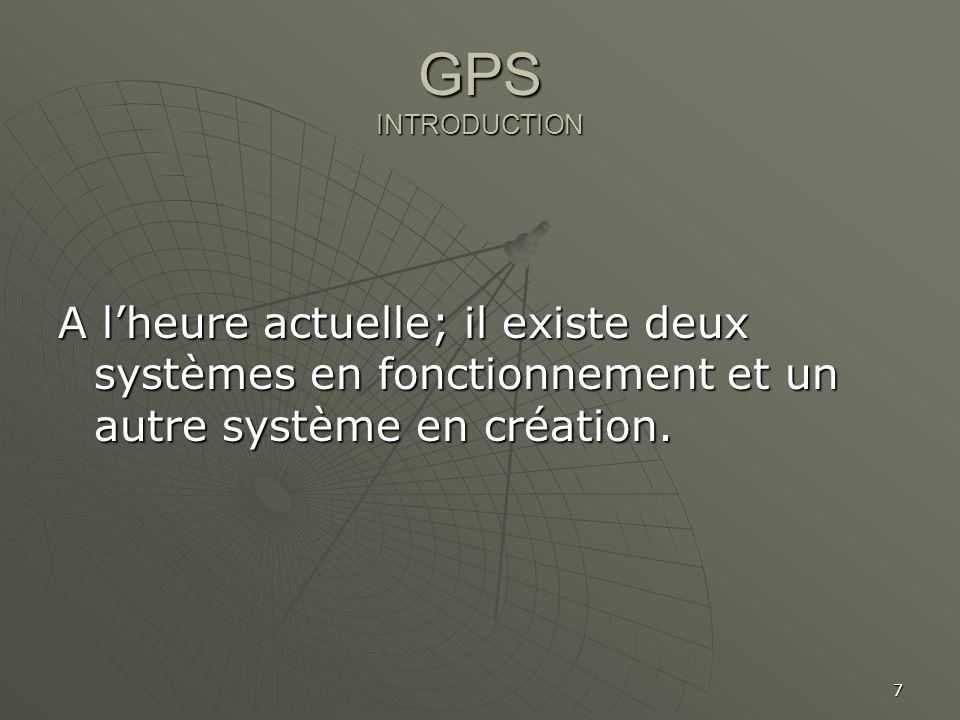 7 GPS INTRODUCTION A lheure actuelle; il existe deux systèmes en fonctionnement et un autre système en création.