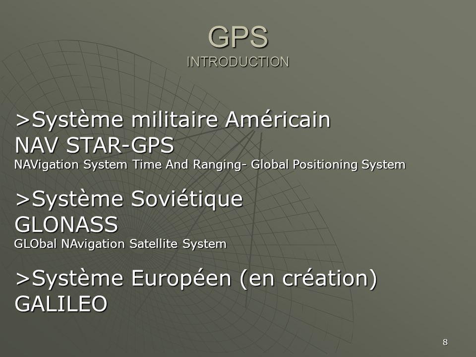 8 GPS INTRODUCTION >Système militaire Américain NAV STAR-GPS NAVigation System Time And Ranging- Global Positioning System >Système Soviétique GLONASS