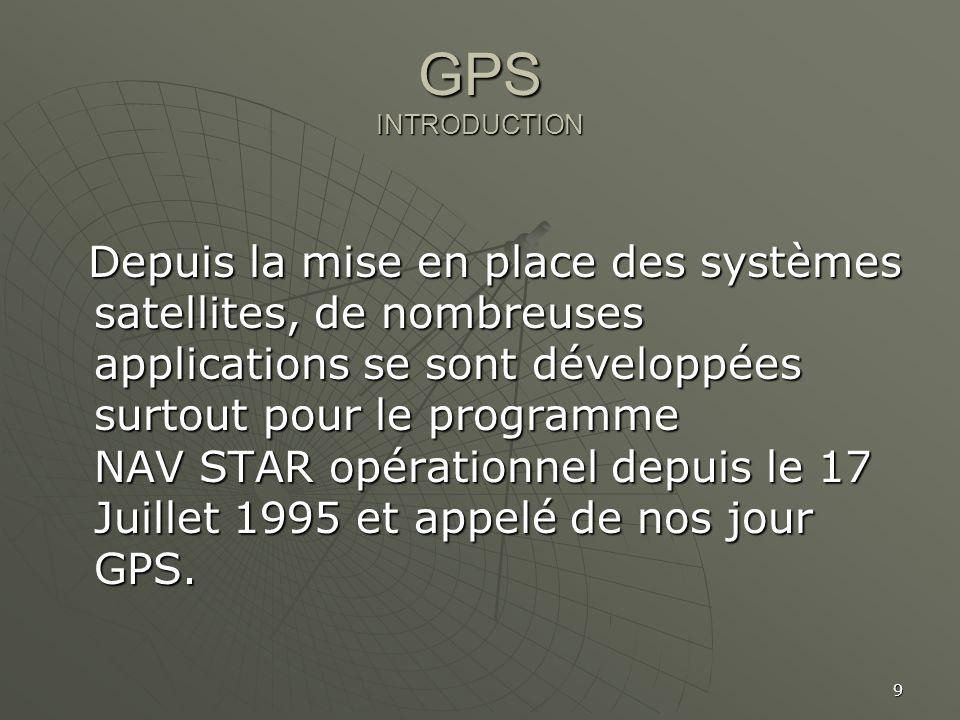 9 GPS INTRODUCTION Depuis la mise en place des systèmes satellites, de nombreuses applications se sont développées surtout pour le programme NAV STAR