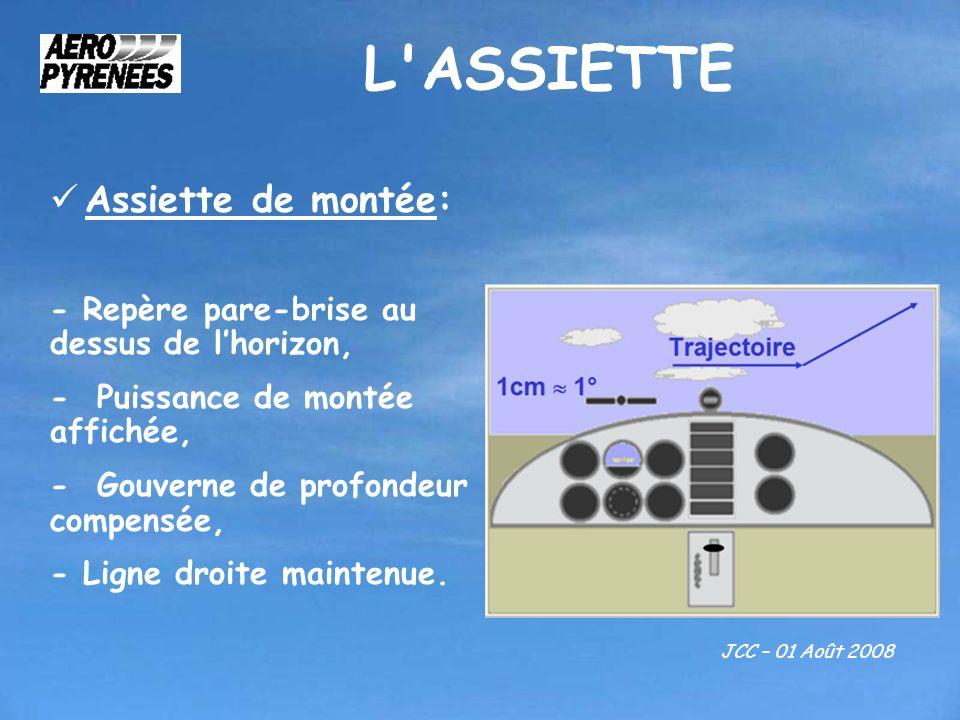 L'ASSIETTE JCC – 01 Août 2008 Assiette de montée: - Repère pare-brise au dessus de lhorizon, - Puissance de montée affichée, - Gouverne de profondeur
