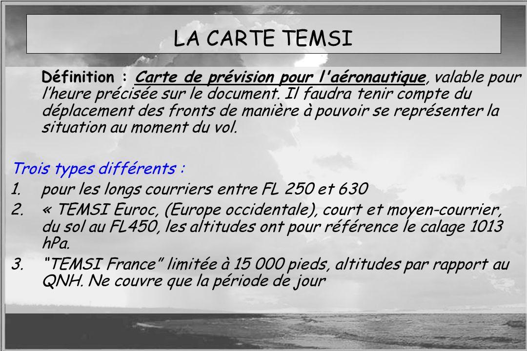 Dossier météo LA CARTE TEMSI Définition : Carte de prévision pour l'aéronautique, valable pour lheure précisée sur le document. Il faudra tenir compte