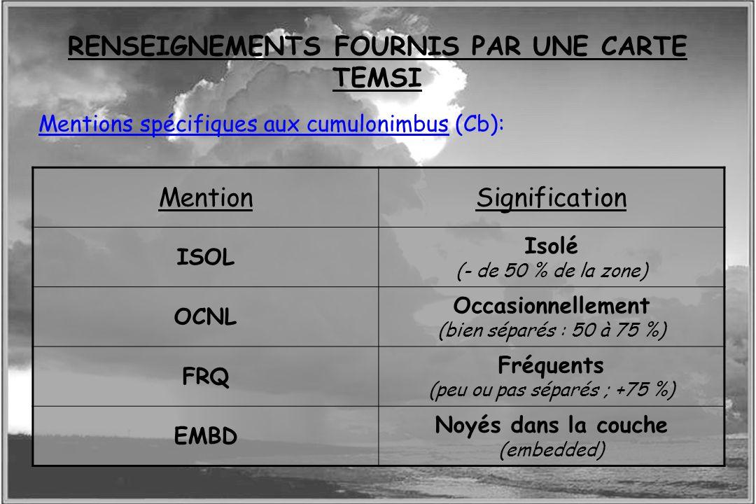 Dossier météo Mentions spécifiques aux cumulonimbus (Cb): RENSEIGNEMENTS FOURNIS PAR UNE CARTE TEMSI MentionSignification ISOL Isolé (- de 50 % de la