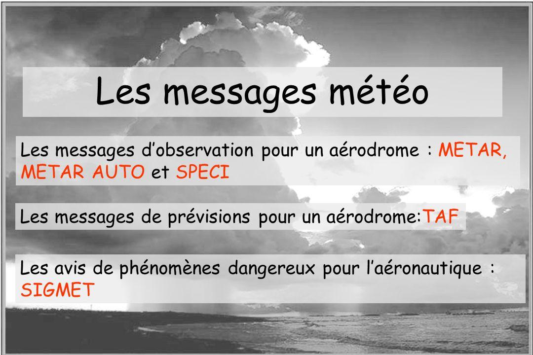 Dossier météo Les messages météo Les messages dobservation pour un aérodrome : METAR, METAR AUTO et SPECI Les messages de prévisions pour un aérodrome