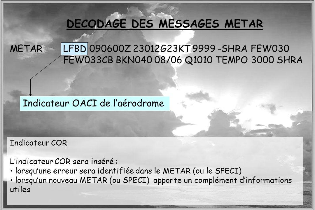 Dossier météo DECODAGE DES MESSAGES METAR Indicateur OACI de laérodrome METARLFBD 090600Z 23012G23KT 9999 -SHRA FEW030 FEW033CB BKN040 08/06 Q1010 TEM