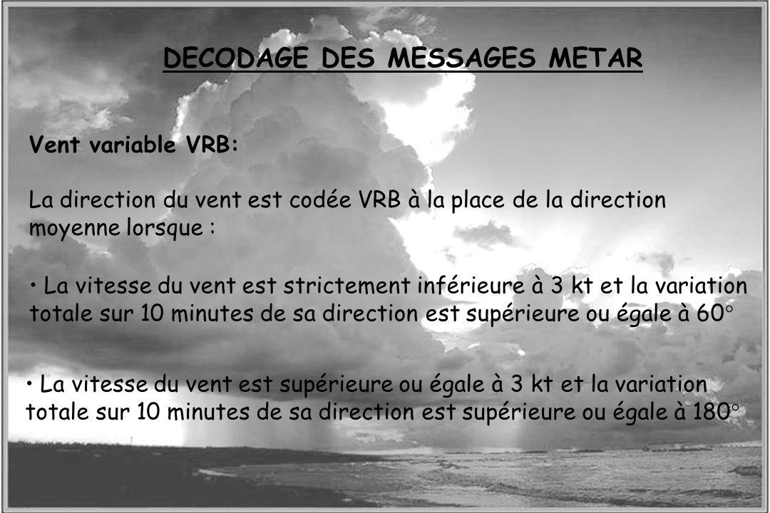 Dossier météo Vent variable VRB: La direction du vent est codée VRB à la place de la direction moyenne lorsque : DECODAGE DES MESSAGES METAR La vitess