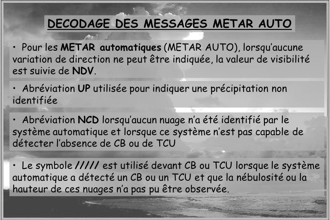 Dossier météo DECODAGE DES MESSAGES METAR AUTO Pour les METAR automatiques (METAR AUTO), lorsquaucune variation de direction ne peut être indiquée, la