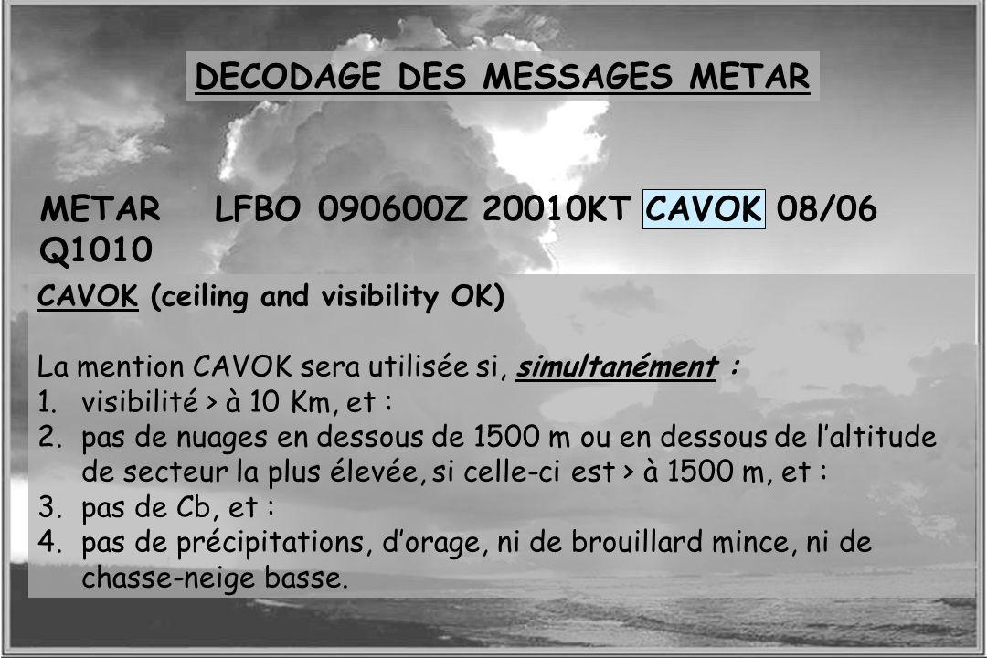 Dossier météo METARLFBO 090600Z 20010KT CAVOK 08/06 Q1010 CAVOK (ceiling and visibility OK) La mention CAVOK sera utilisée si, simultanément : 1.visib
