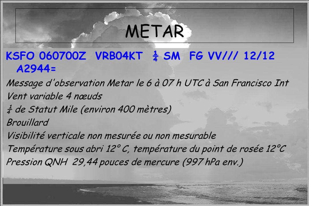 Dossier météo METAR KSFO 060700Z VRB04KT ¼ SM FG VV/// 12/12 A2944= Message d'observation Metar le 6 à 07 h UTC à San Francisco Int Vent variable 4 nœ