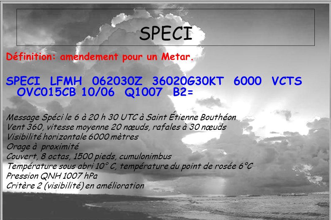 Dossier météo SPECI Définition: amendement pour un Metar. SPECI LFMH 062030Z 36020G30KT 6000 VCTS OVC015CB 10/06 Q1007 B2= Message Spéci le 6 à 20 h 3