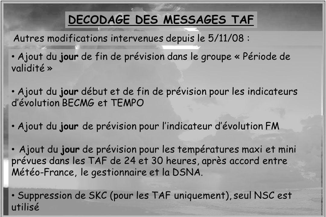 Dossier météo DECODAGE DES MESSAGES TAF Autres modifications intervenues depuis le 5/11/08 : Ajout du jour de fin de prévision dans le groupe « Périod