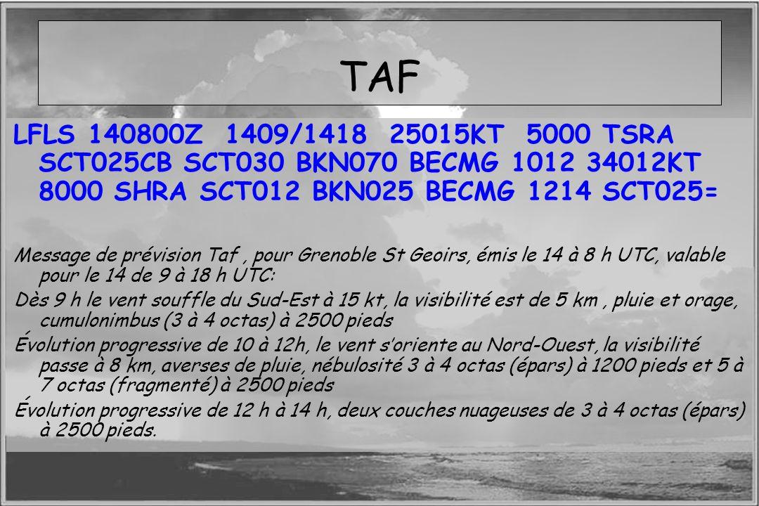 Dossier météo TAF LFLS 140800Z 1409/1418 25015KT 5000 TSRA SCT025CB SCT030 BKN070 BECMG 1012 34012KT 8000 SHRA SCT012 BKN025 BECMG 1214 SCT025= Messag