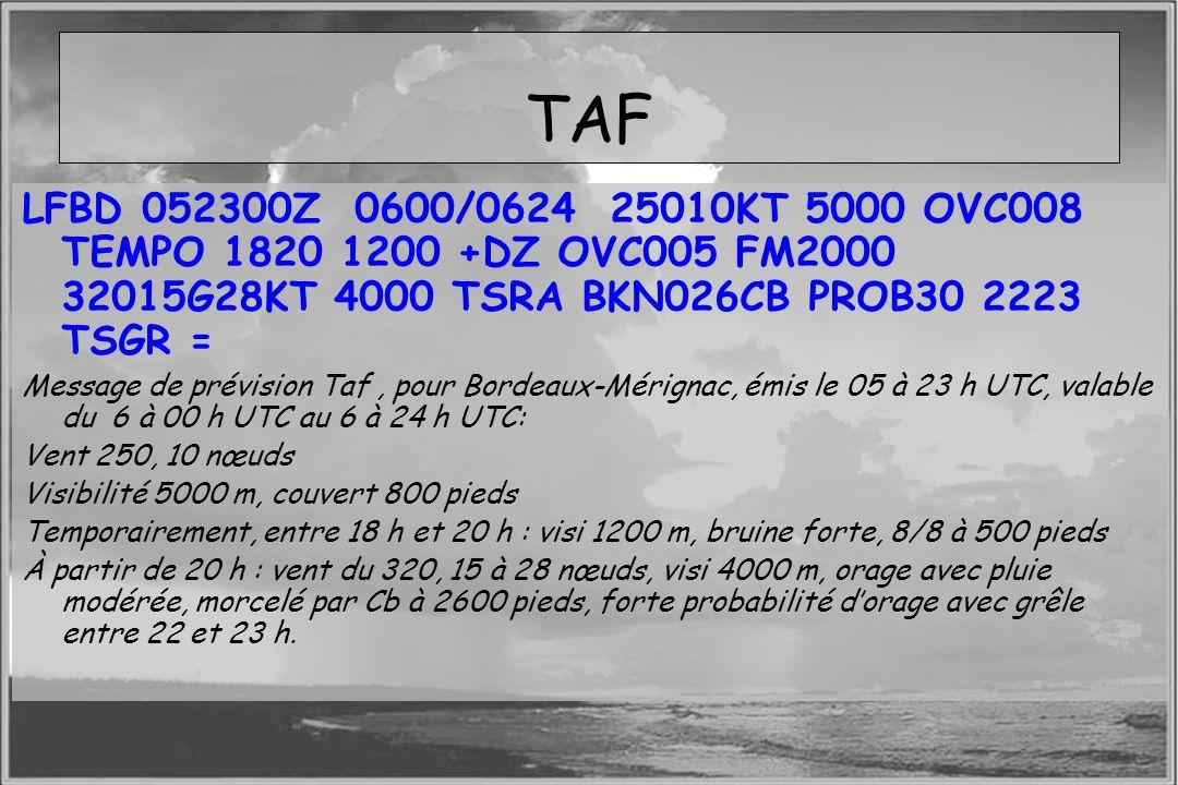 Dossier météo TAF LFBD 052300Z 0600/0624 25010KT 5000 OVC008 TEMPO 1820 1200 +DZ OVC005 FM2000 32015G28KT 4000 TSRA BKN026CB PROB30 2223 TSGR = Messag