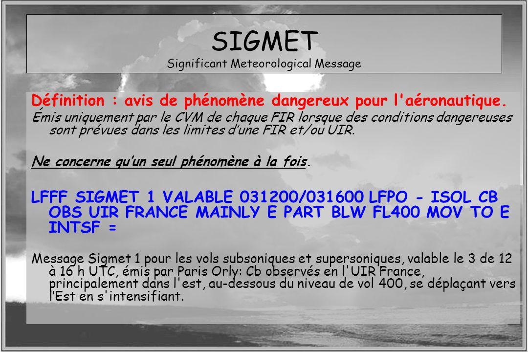 Dossier météo SIGMET Significant Meteorological Message Définition : avis de phénomène dangereux pour l'aéronautique. Émis uniquement par le CVM de ch