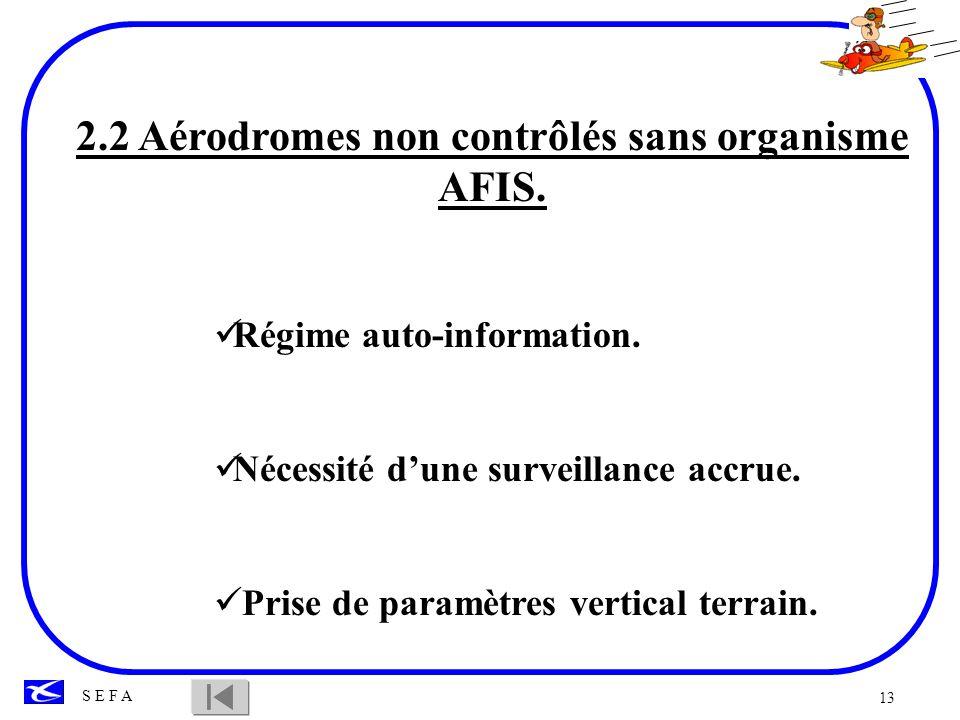 13 S E F A 2.2 Aérodromes non contrôlés sans organisme AFIS. Régime auto-information. Nécessité dune surveillance accrue. Prise de paramètres vertical