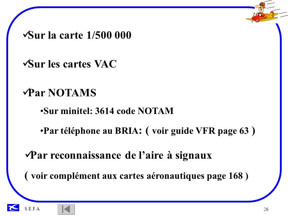 26 S E F A Sur la carte 1/500 000 Sur les cartes VAC Par NOTAMS Sur minitel: 3614 code NOTAM Par téléphone au BRIA : ( voir guide VFR page 63 ) Par re