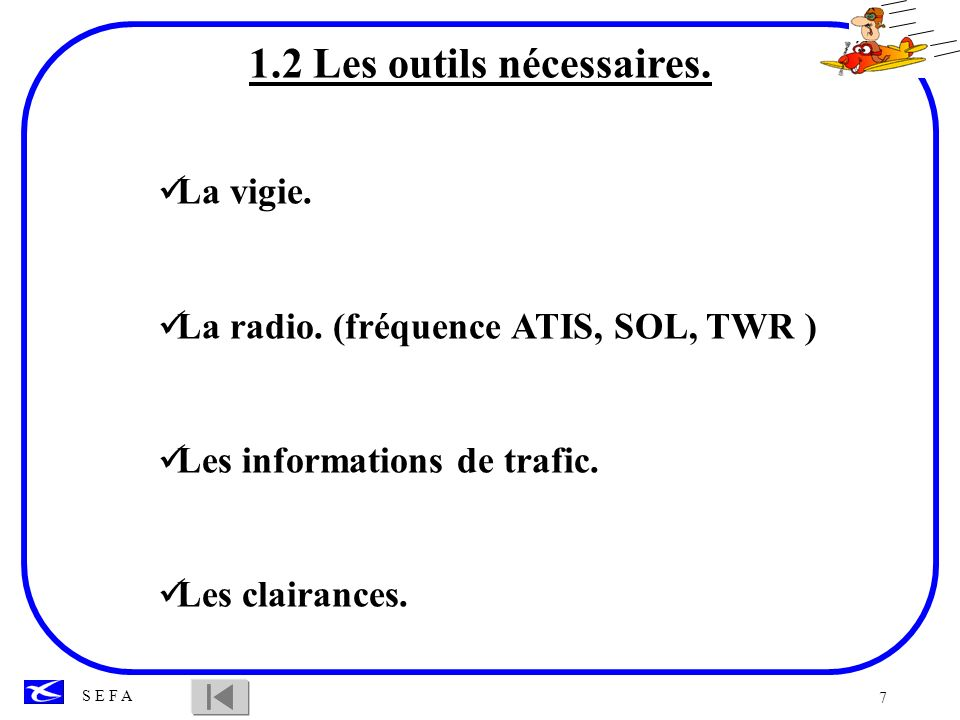 7 S E F A 1.2 Les outils nécessaires. La vigie. La radio. (fréquence ATIS, SOL, TWR ) Les informations de trafic. Les clairances.