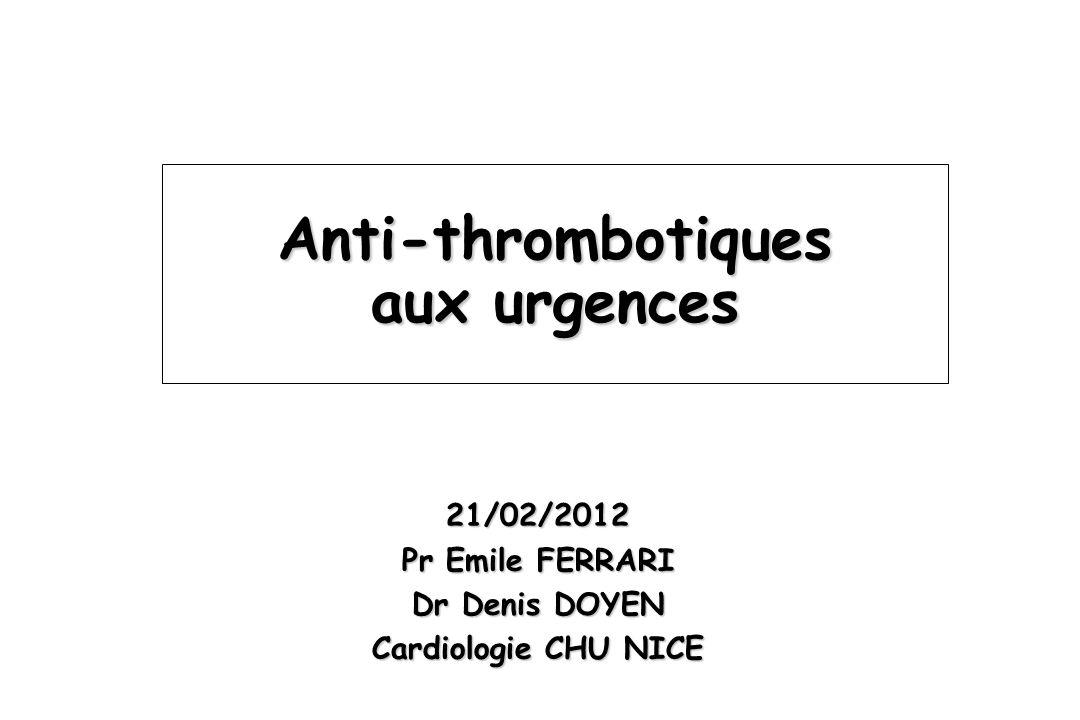 Anti-thrombotiques aux urgences 21/02/2012 Pr Emile FERRARI Dr Denis DOYEN Cardiologie CHU NICE
