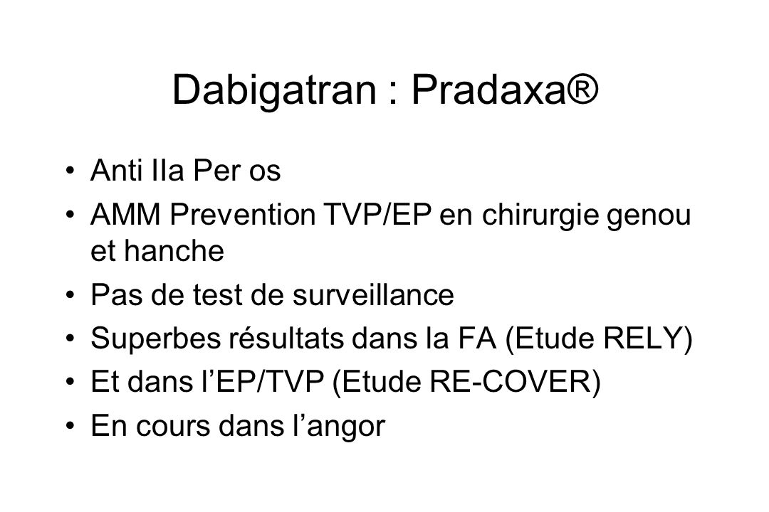 Dabigatran : Pradaxa® Anti IIa Per os AMM Prevention TVP/EP en chirurgie genou et hanche Pas de test de surveillance Superbes résultats dans la FA (Et