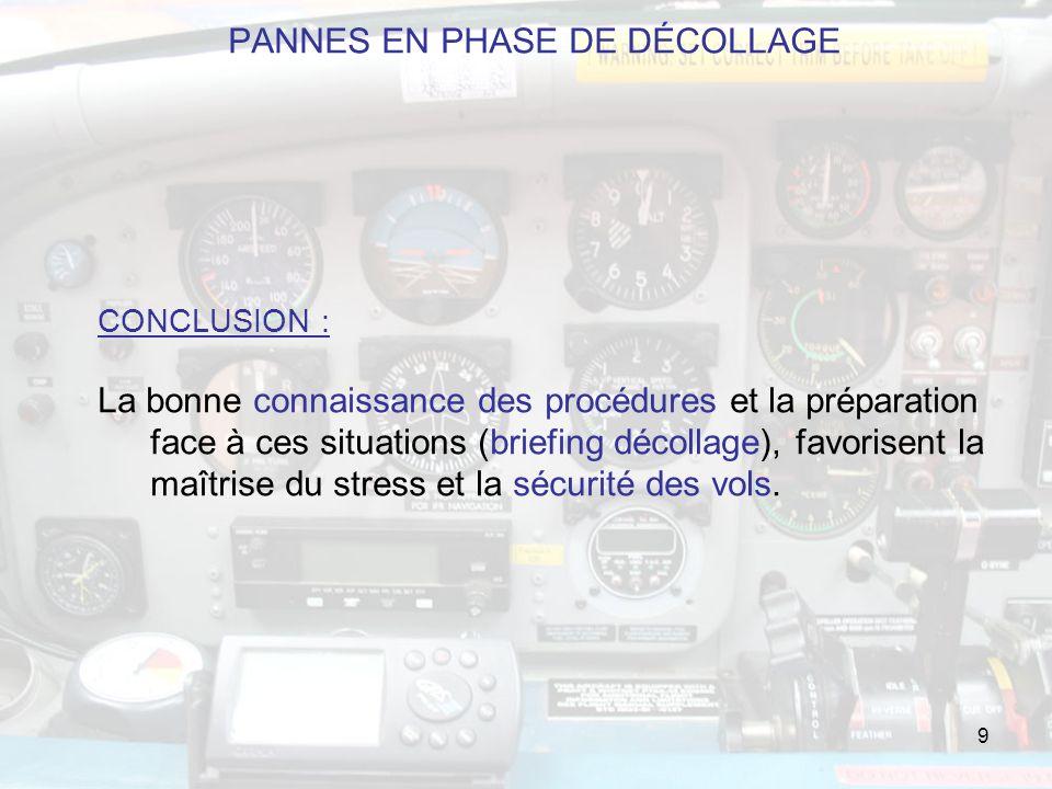 9 PANNES EN PHASE DE DÉCOLLAGE CONCLUSION : La bonne connaissance des procédures et la préparation face à ces situations (briefing décollage), favorisent la maîtrise du stress et la sécurité des vols.