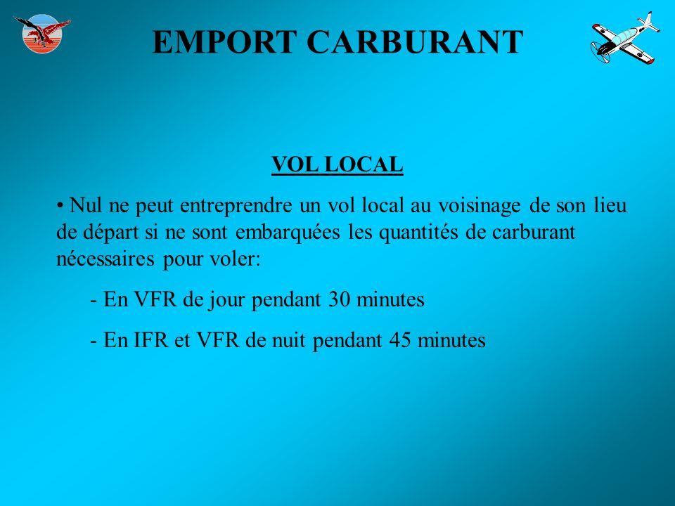 EMPORT CARBURANT VOL LOCAL Nul ne peut entreprendre un vol local au voisinage de son lieu de départ si ne sont embarquées les quantités de carburant n